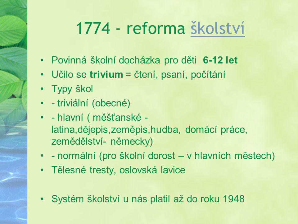 1774 - reforma školstvíškolství Povinná školní docházka pro děti 6-12 let Učilo se trivium = čtení, psaní, počítání Typy škol - triviální (obecné) - h