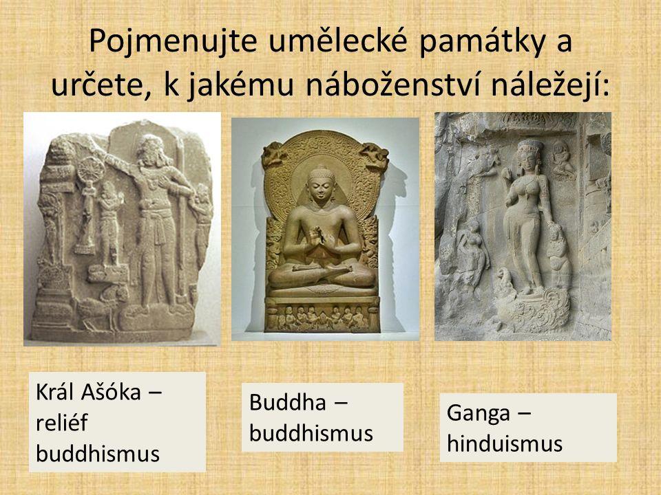 Pojmenujte umělecké památky a určete, k jakému náboženství náležejí: Král Ašóka – reliéf buddhismus Buddha – buddhismus Ganga – hinduismus