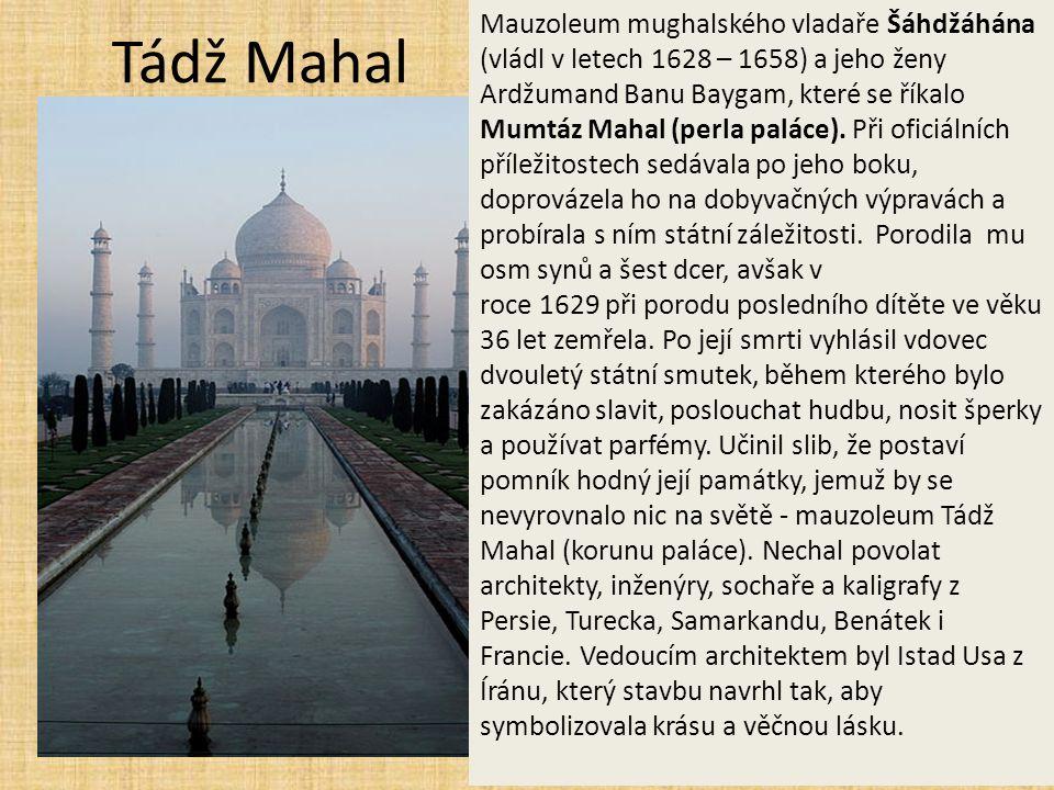 Tádž Mahal Mauzoleum mughalského vladaře Šáhdžáhána (vládl v letech 1628 – 1658) a jeho ženy Ardžumand Banu Baygam, které se říkalo Mumtáz Mahal (perla paláce).