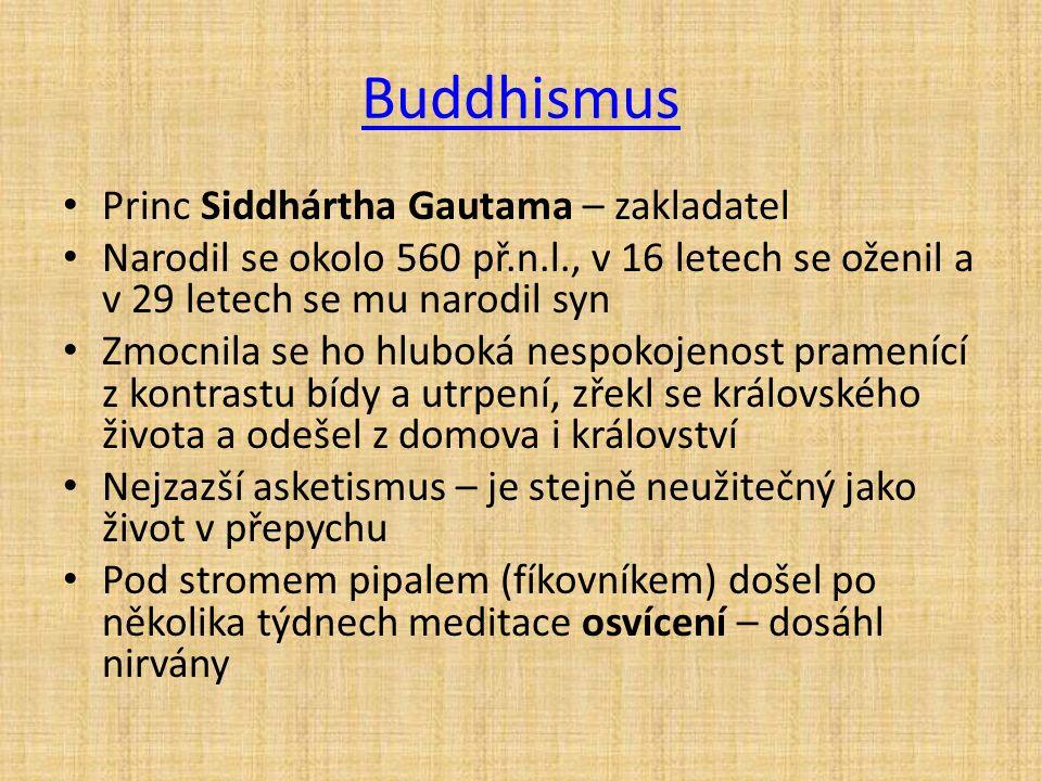 Buddhismus Princ Siddhártha Gautama – zakladatel Narodil se okolo 560 př.n.l., v 16 letech se oženil a v 29 letech se mu narodil syn Zmocnila se ho hluboká nespokojenost pramenící z kontrastu bídy a utrpení, zřekl se královského života a odešel z domova i království Nejzazší asketismus – je stejně neužitečný jako život v přepychu Pod stromem pipalem (fíkovníkem) došel po několika týdnech meditace osvícení – dosáhl nirvány
