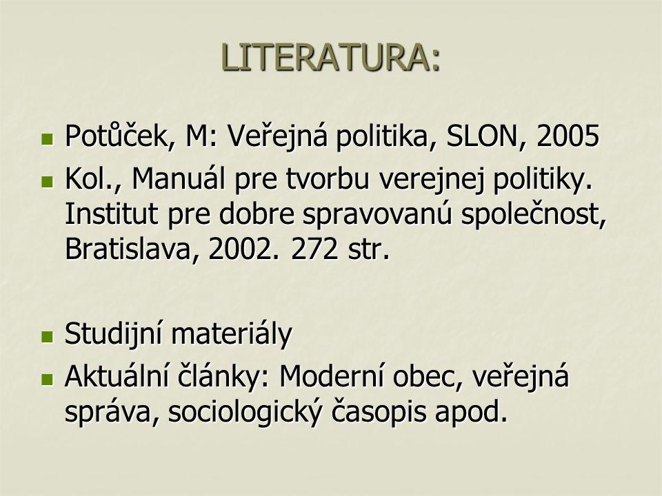 LITERATURA: Potůček, M: Veřejná politika, SLON, 2005 Potůček, M: Veřejná politika, SLON, 2005 Kol., Manuál pre tvorbu verejnej politiky.