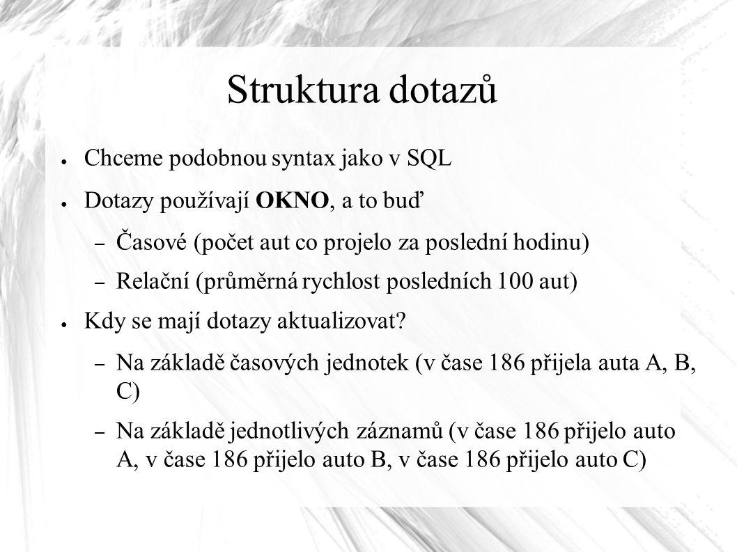Struktura dotazů ● Chceme podobnou syntax jako v SQL ● Dotazy používají OKNO, a to buď – Časové (počet aut co projelo za poslední hodinu) – Relační (průměrná rychlost posledních 100 aut) ● Kdy se mají dotazy aktualizovat.