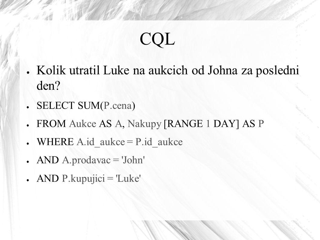 CQL ● Kolik utratil Luke na aukcich od Johna za posledni den? ● SELECT SUM(P.cena) ● FROM Aukce AS A, Nakupy [RANGE 1 DAY] AS P ● WHERE A.id_aukce = P
