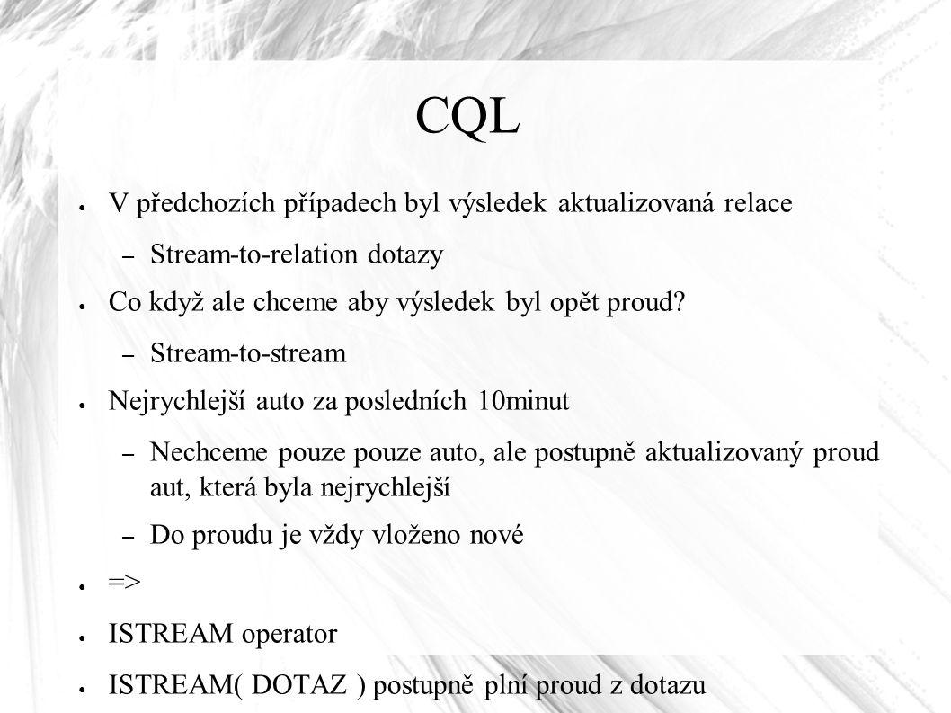 CQL ● V předchozích případech byl výsledek aktualizovaná relace – Stream-to-relation dotazy ● Co když ale chceme aby výsledek byl opět proud? – Stream