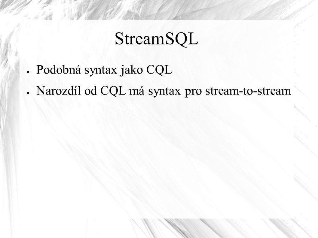 StreamSQL ● Podobná syntax jako CQL ● Narozdíl od CQL má syntax pro stream-to-stream
