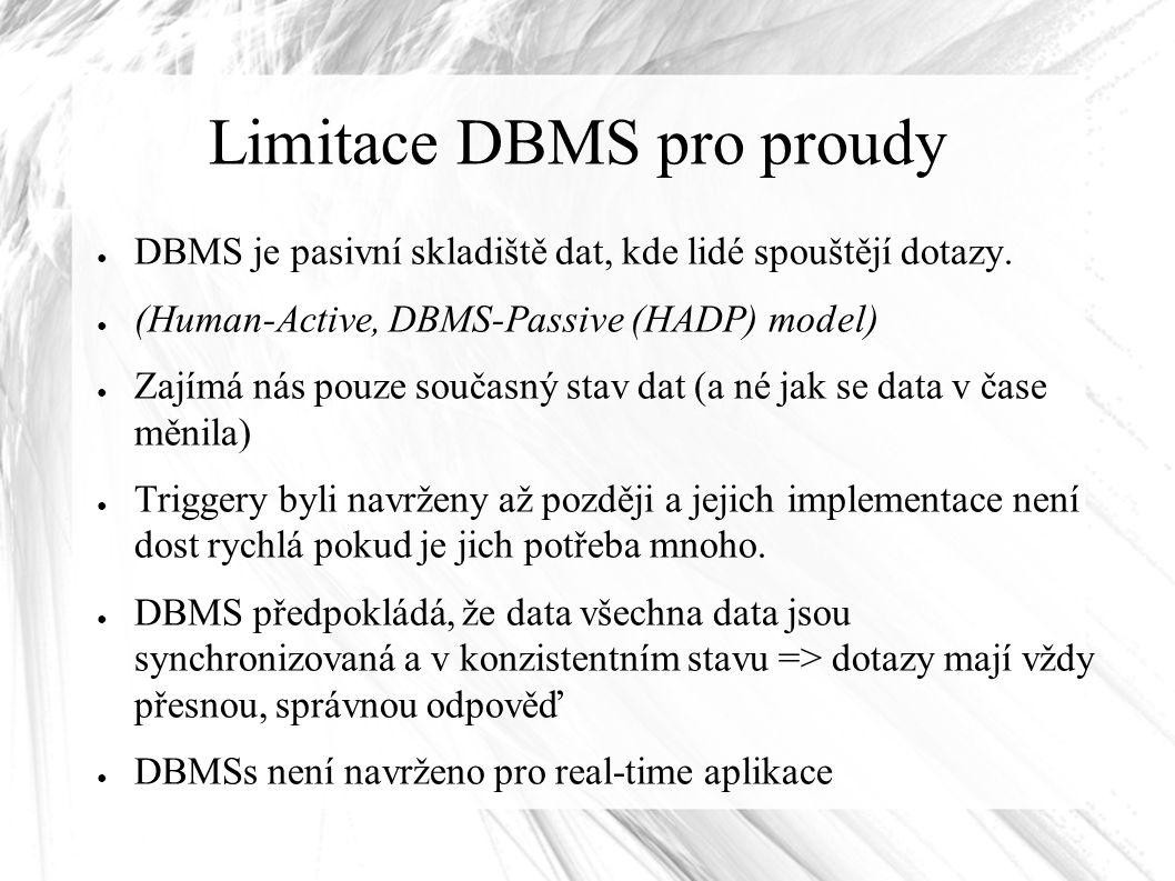Limitace DBMS pro proudy ● DBMS je pasivní skladiště dat, kde lidé spouštějí dotazy. ● (Human-Active, DBMS-Passive (HADP) model) ● Zajímá nás pouze so