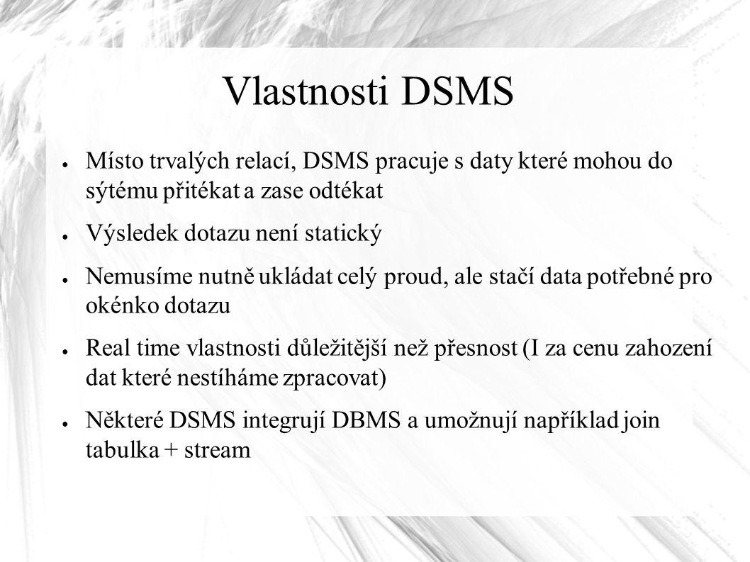 Vlastnosti DSMS ● Místo trvalých relací, DSMS pracuje s daty které mohou do sýtému přitékat a zase odtékat ● Výsledek dotazu není statický ● Nemusíme nutně ukládat celý proud, ale stačí data potřebné pro okénko dotazu ● Real time vlastnosti důležitější než přesnost (I za cenu zahození dat které nestíháme zpracovat) ● Některé DSMS integrují DBMS a umožnují například join tabulka + stream
