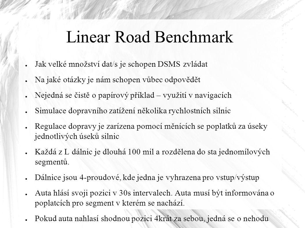 Linear Road Benchmark ● Jak velké množství dat/s je schopen DSMS zvládat ● Na jaké otázky je nám schopen vůbec odpovědět ● Nejedná se čistě o papírový příklad – využití v navigacích ● Simulace dopravního zatížení několika rychlostních silnic ● Regulace dopravy je zarízena pomocí měnících se poplatků za úseky jednotlivých úseků silnic ● Každá z L dálnic je dlouhá 100 mil a rozdělena do sta jednomílových segmentů.