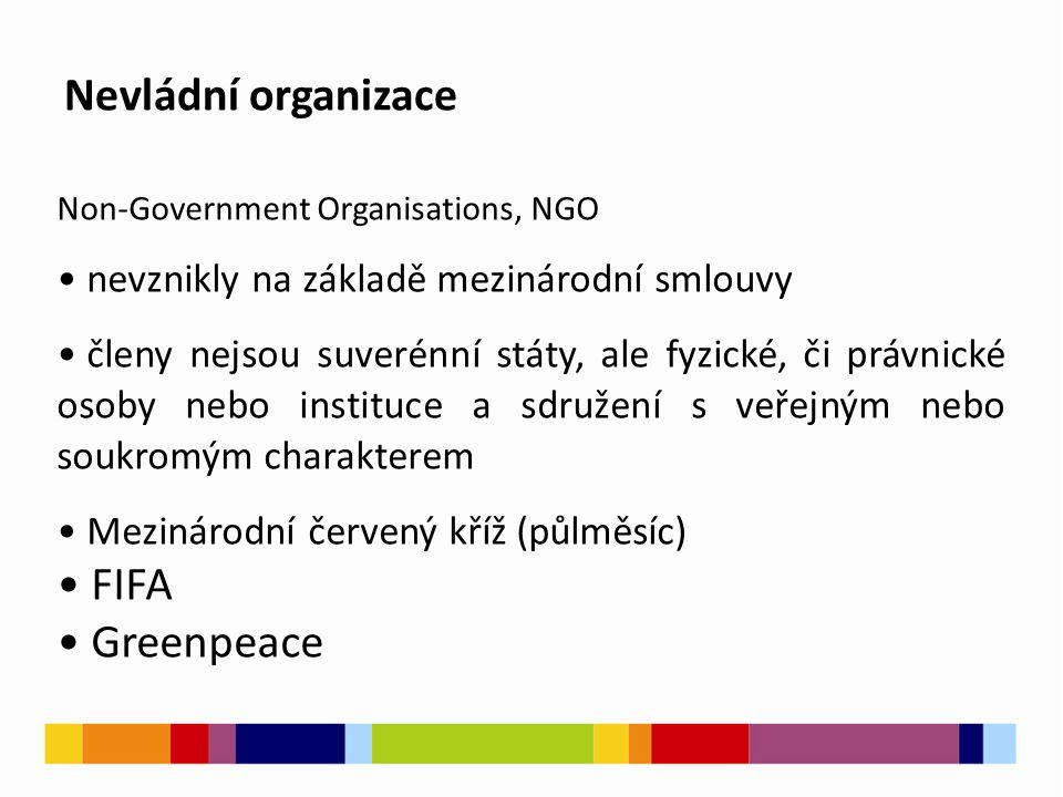 Nevládní organizace Non-Government Organisations, NGO nevznikly na základě mezinárodní smlouvy členy nejsou suverénní státy, ale fyzické, či právnické osoby nebo instituce a sdružení s veřejným nebo soukromým charakterem Mezinárodní červený kříž (půlměsíc) FIFA Greenpeace