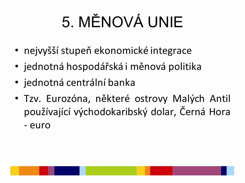 5. MĚNOVÁ UNIE nejvyšší stupeň ekonomické integrace jednotná hospodářská i měnová politika jednotná centrální banka Tzv. Eurozóna, některé ostrovy Mal