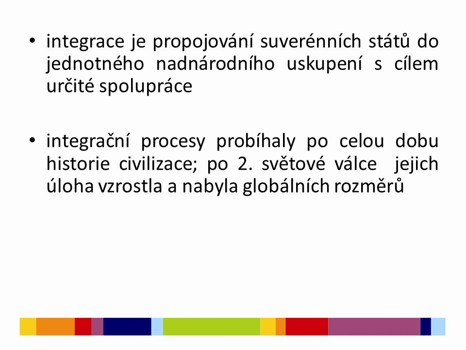 integrace je propojování suverénních států do jednotného nadnárodního uskupení s cílem určité spolupráce integrační procesy probíhaly po celou dobu historie civilizace; po 2.