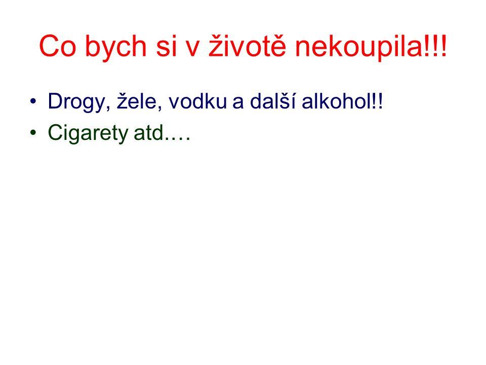 Co bych si v životě nekoupila!!! Drogy, žele, vodku a další alkohol!! Cigarety atd.…