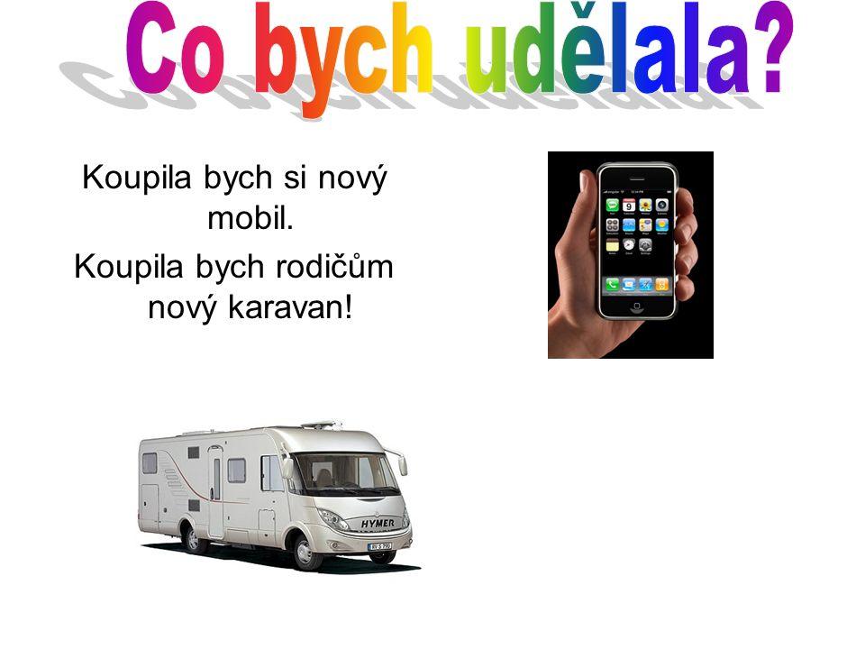 Koupila bych si nový mobil. Koupila bych rodičům nový karavan!