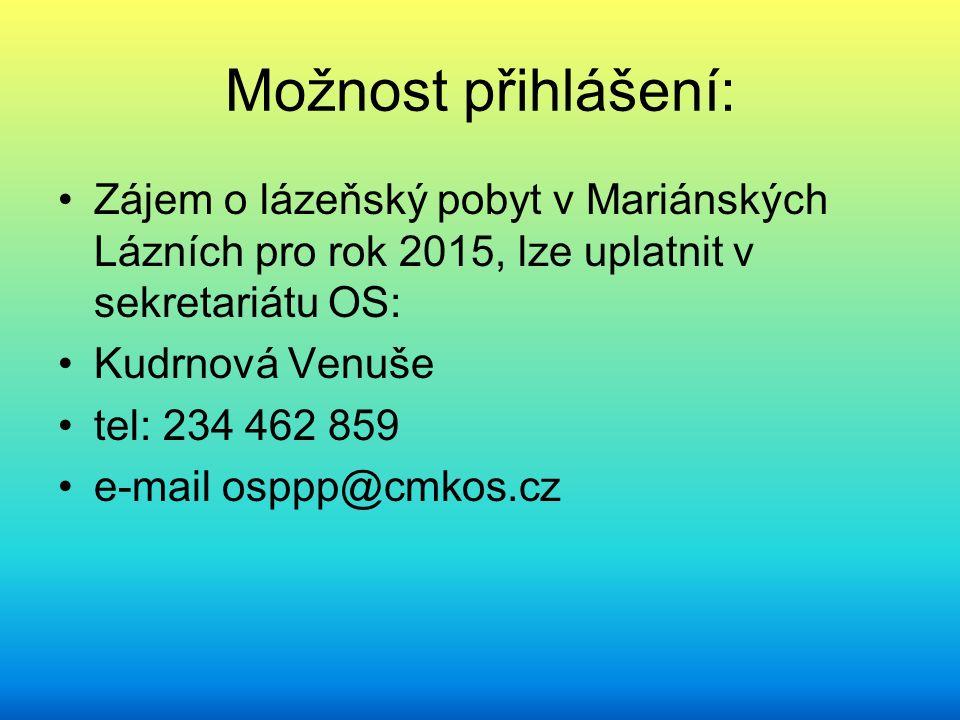 Možnost přihlášení: Zájem o lázeňský pobyt v Mariánských Lázních pro rok 2015, lze uplatnit v sekretariátu OS: Kudrnová Venuše tel: 234 462 859 e-mail osppp@cmkos.cz