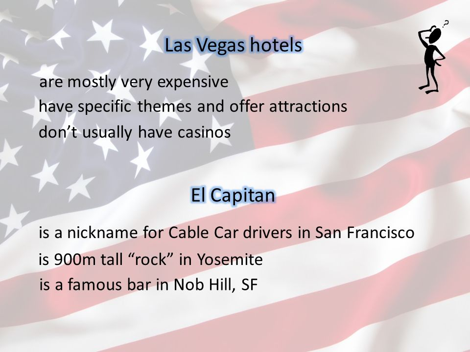 are mostly very expensive don't usually have casinos have specific themes and offer attractions is a nickname for Cable Car drivers in San Francisco is a famous bar in Nob Hill, SF is 900m tall rock in Yosemite