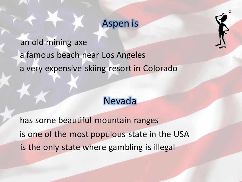 an old mining axe a very expensive skiing resort in Colorado a famous beach near Los Angeles has some beautiful mountain ranges is the only state where gambling is illegal is one of the most populous state in the USA
