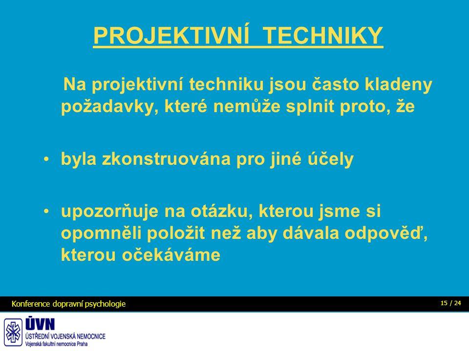 PROJEKTIVNÍ TECHNIKY Na projektivní techniku jsou často kladeny požadavky, které nemůže splnit proto, že byla zkonstruována pro jiné účely upozorňuje na otázku, kterou jsme si opomněli položit než aby dávala odpověď, kterou očekáváme Konference dopravní psychologie 15 / 24