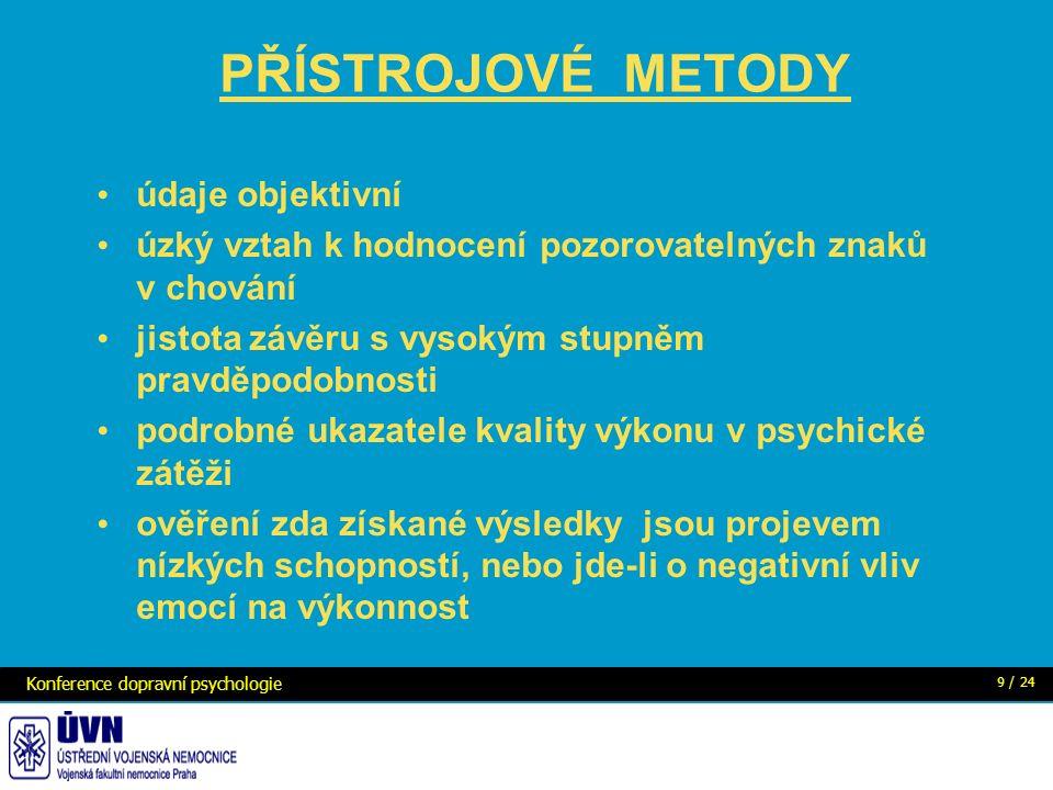 PŘÍSTROJOVÉ METODY údaje objektivní úzký vztah k hodnocení pozorovatelných znaků v chování jistota závěru s vysokým stupněm pravděpodobnosti podrobné ukazatele kvality výkonu v psychické zátěži ověření zda získané výsledky jsou projevem nízkých schopností, nebo jde-li o negativní vliv emocí na výkonnost Konference dopravní psychologie 9 / 24