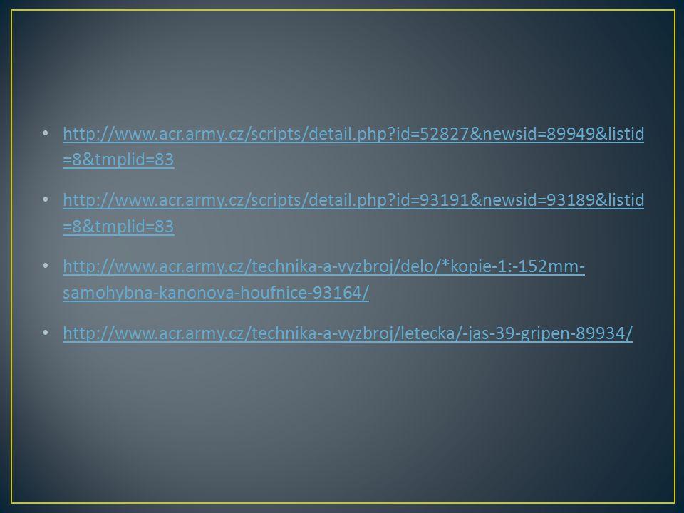http://www.acr.army.cz/scripts/detail.php?id=52827&newsid=89949&listid =8&tmplid=83 http://www.acr.army.cz/scripts/detail.php?id=52827&newsid=89949&listid =8&tmplid=83 http://www.acr.army.cz/scripts/detail.php?id=93191&newsid=93189&listid =8&tmplid=83 http://www.acr.army.cz/scripts/detail.php?id=93191&newsid=93189&listid =8&tmplid=83 http://www.acr.army.cz/technika-a-vyzbroj/delo/*kopie-1:-152mm- samohybna-kanonova-houfnice-93164/ http://www.acr.army.cz/technika-a-vyzbroj/delo/*kopie-1:-152mm- samohybna-kanonova-houfnice-93164/ http://www.acr.army.cz/technika-a-vyzbroj/letecka/-jas-39-gripen-89934/