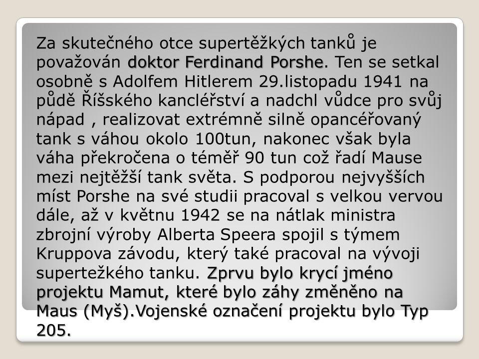 doktor Ferdinand Porshe Zprvu bylo krycí jméno projektu Mamut, které bylo záhy změněno na Maus (Myš).Vojenské označení projektu bylo Typ 205.