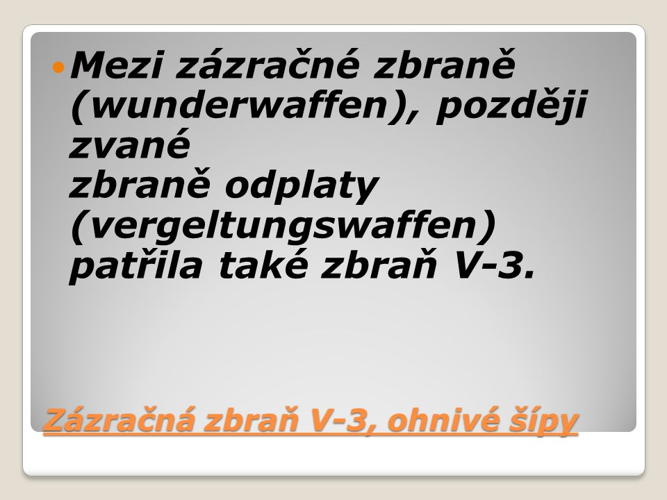 Zázračná zbraň V-3, ohnivé šípy Mezi zázračné zbraně (wunderwaffen), později zvané zbraně odplaty (vergeltungswaffen) patřila také zbraň V-3.
