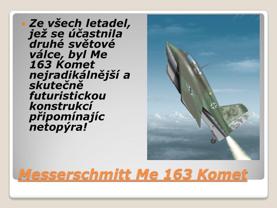 Messerschmitt Me 163 Komet Ze všech letadel, jež se účastnila druhé světové válce, byl Me 163 Komet nejradikálnější a skutečně futuristickou konstrukcí připomínajíc netopýra!
