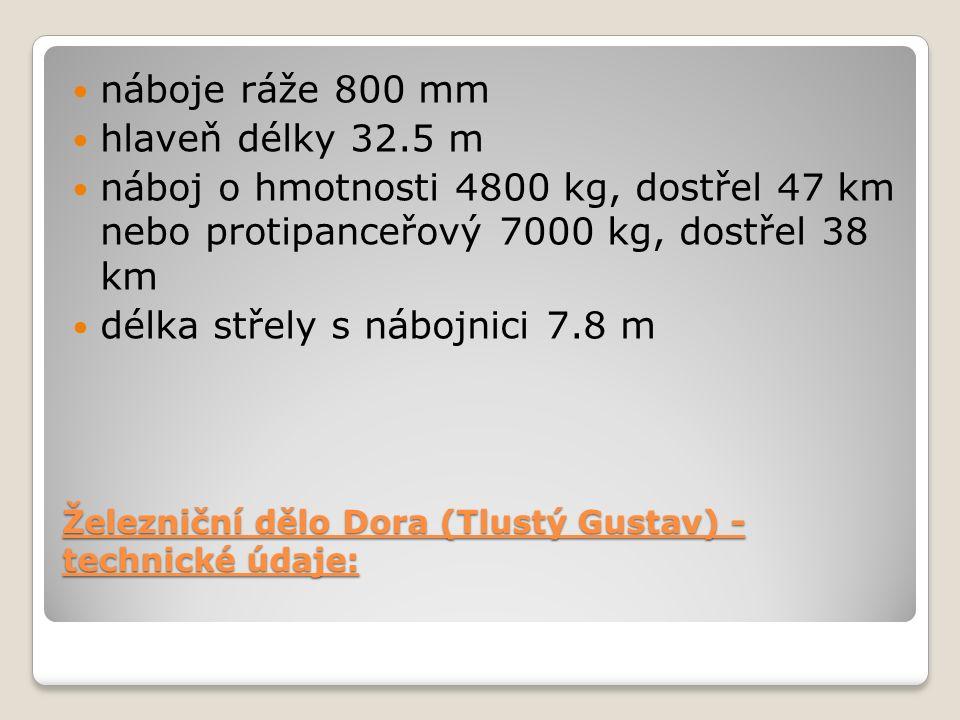 Železniční dělo Dora (Tlustý Gustav) - technické údaje: náboje ráže 800 mm hlaveň délky 32.5 m náboj o hmotnosti 4800 kg, dostřel 47 km nebo protipanceřový 7000 kg, dostřel 38 km délka střely s nábojnici 7.8 m