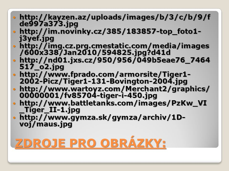 ZDROJE PRO OBRÁZKY: http://kayzen.az/uploads/images/b/3/c/b/9/f de997a373.jpg http://kayzen.az/uploads/images/b/3/c/b/9/f de997a373.jpg http://im.novinky.cz/385/183857-top_foto1- j3yef.jpg http://im.novinky.cz/385/183857-top_foto1- j3yef.jpg http://img.cz.prg.cmestatic.com/media/images /600x338/Jan2010/594825.jpg?d41d http://img.cz.prg.cmestatic.com/media/images /600x338/Jan2010/594825.jpg?d41d http://nd01.jxs.cz/950/956/049b5eae76_7464 517_o2.jpg http://nd01.jxs.cz/950/956/049b5eae76_7464 517_o2.jpg http://www.fprado.com/armorsite/Tiger1- 2002-Picz/Tiger1-131-Bovington-2004.jpg http://www.fprado.com/armorsite/Tiger1- 2002-Picz/Tiger1-131-Bovington-2004.jpg http://www.wartoyz.com/Merchant2/graphics/ 00000001/fv85704-tiger-i-450.jpg http://www.wartoyz.com/Merchant2/graphics/ 00000001/fv85704-tiger-i-450.jpg http://www.battletanks.com/images/PzKw_VI _Tiger_II-1.jpg http://www.battletanks.com/images/PzKw_VI _Tiger_II-1.jpg http://www.gymza.sk/gymza/archiv/1D- voj/maus.jpg http://www.gymza.sk/gymza/archiv/1D- voj/maus.jpg