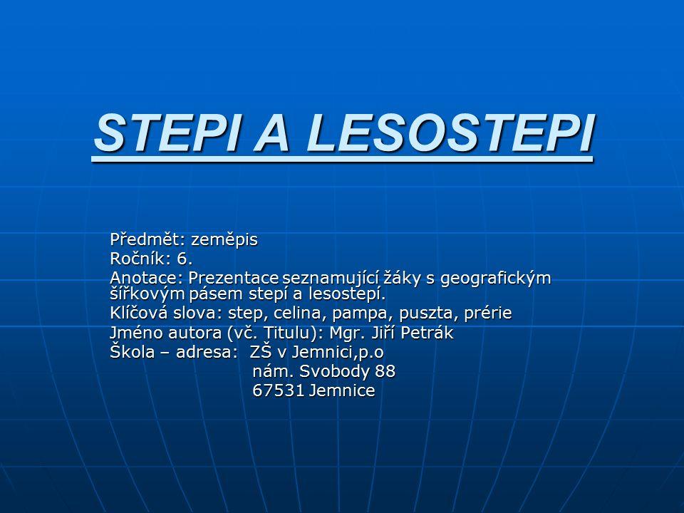 STEPI A LESOSTEPI Předmět: zeměpis Ročník: 6. Anotace: Prezentace seznamující žáky s geografickým šířkovým pásem stepí a lesostepí. Klíčová slova: ste