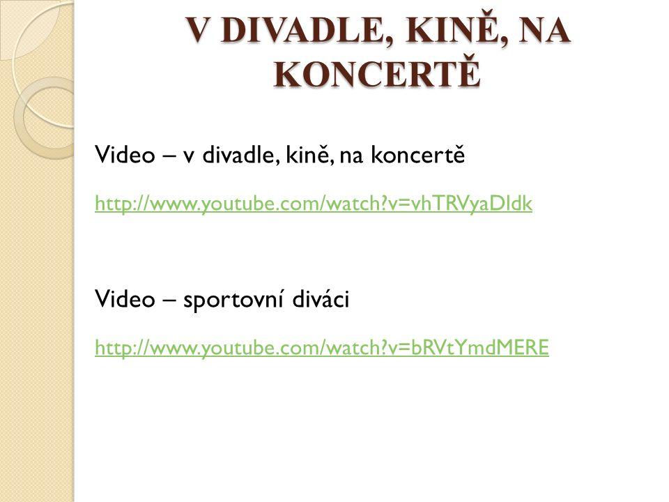 V DIVADLE, KINĚ, NA KONCERTĚ Video – v divadle, kině, na koncertě http://www.youtube.com/watch v=vhTRVyaDldk Video – sportovní diváci http://www.youtube.com/watch v=bRVtYmdMERE