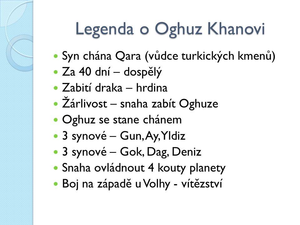 Legenda o Oghuz Khanovi Syn chána Qara (vůdce turkických kmenů) Za 40 dní – dospělý Zabití draka – hrdina Žárlivost – snaha zabít Oghuze Oghuz se stane chánem 3 synové – Gun, Ay, Yldiz 3 synové – Gok, Dag, Deniz Snaha ovládnout 4 kouty planety Boj na západě u Volhy - vítězství