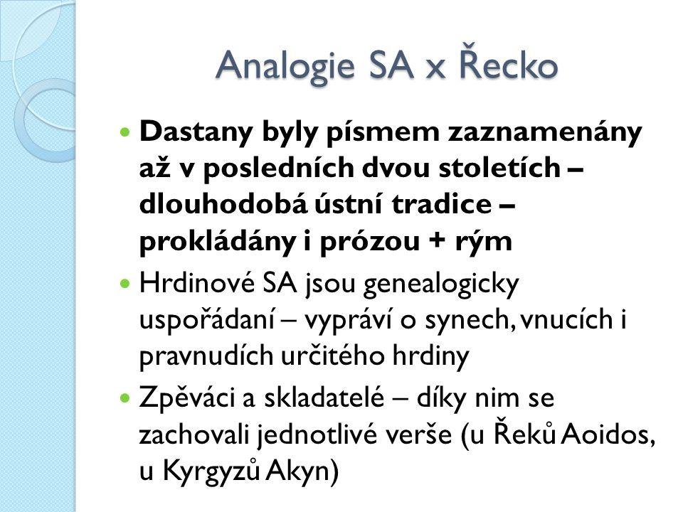 Analogie SA x Řecko Dastany byly písmem zaznamenány až v posledních dvou stoletích – dlouhodobá ústní tradice – prokládány i prózou + rým Hrdinové SA jsou genealogicky uspořádaní – vypráví o synech, vnucích i pravnudích určitého hrdiny Zpěváci a skladatelé – díky nim se zachovali jednotlivé verše (u Řeků Aoidos, u Kyrgyzů Akyn)