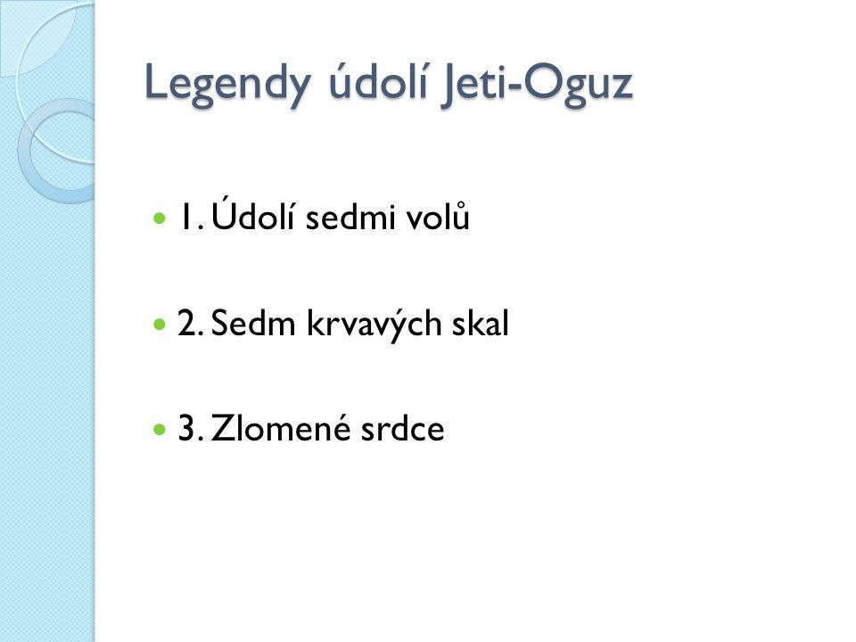 Legendy údolí Jeti-Oguz 1. Údolí sedmi volů 2. Sedm krvavých skal 3. Zlomené srdce