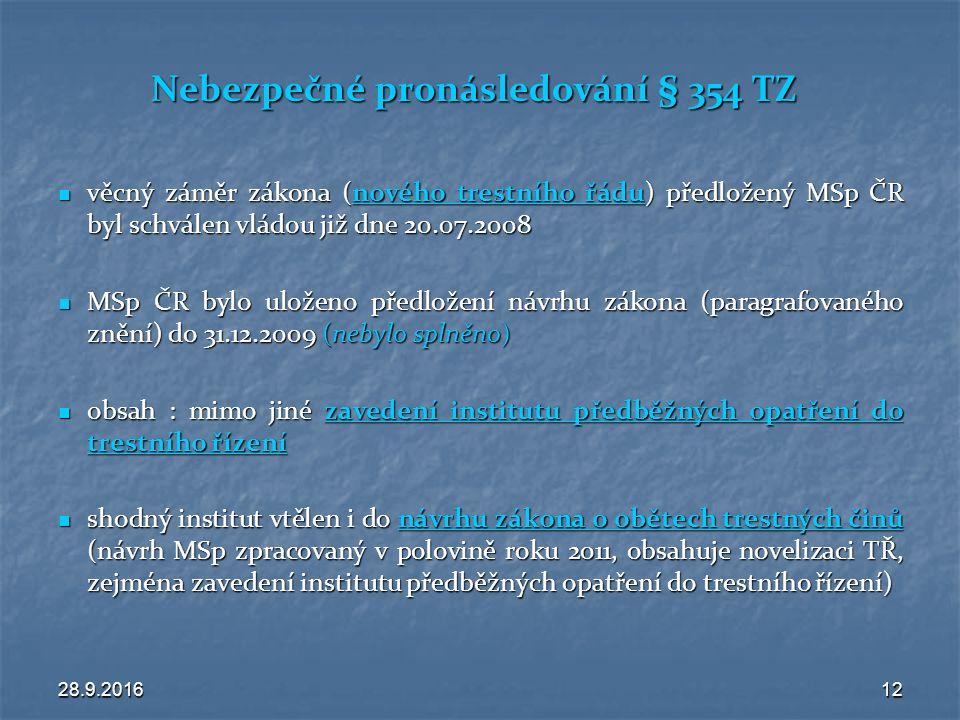 28.9.201612 Nebezpečné pronásledování § 354 TZ věcný záměr zákona (nového trestního řádu) předložený MSp ČR byl schválen vládou již dne 20.07.2008 věcný záměr zákona (nového trestního řádu) předložený MSp ČR byl schválen vládou již dne 20.07.2008 MSp ČR bylo uloženo předložení návrhu zákona (paragrafovaného znění) do 31.12.2009 (nebylo splněno) MSp ČR bylo uloženo předložení návrhu zákona (paragrafovaného znění) do 31.12.2009 (nebylo splněno) obsah : mimo jiné zavedení institutu předběžných opatření do trestního řízení obsah : mimo jiné zavedení institutu předběžných opatření do trestního řízení shodný institut vtělen i do návrhu zákona o obětech trestných činů (návrh MSp zpracovaný v polovině roku 2011, obsahuje novelizaci TŘ, zejména zavedení institutu předběžných opatření do trestního řízení) shodný institut vtělen i do návrhu zákona o obětech trestných činů (návrh MSp zpracovaný v polovině roku 2011, obsahuje novelizaci TŘ, zejména zavedení institutu předběžných opatření do trestního řízení)