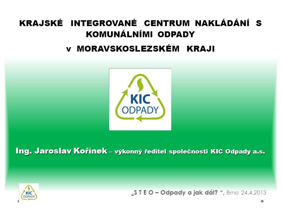 Ing. Jaroslav Kořínek – výkonný ředitel společnosti KIC Odpady a.s. KRAJSKÉ INTEGROVANÉ CENTRUM NAKLÁDÁNÍ S KOMUNÁLNÍMI ODPADY v MORAVSKOSLEZSKÉM KRAJ
