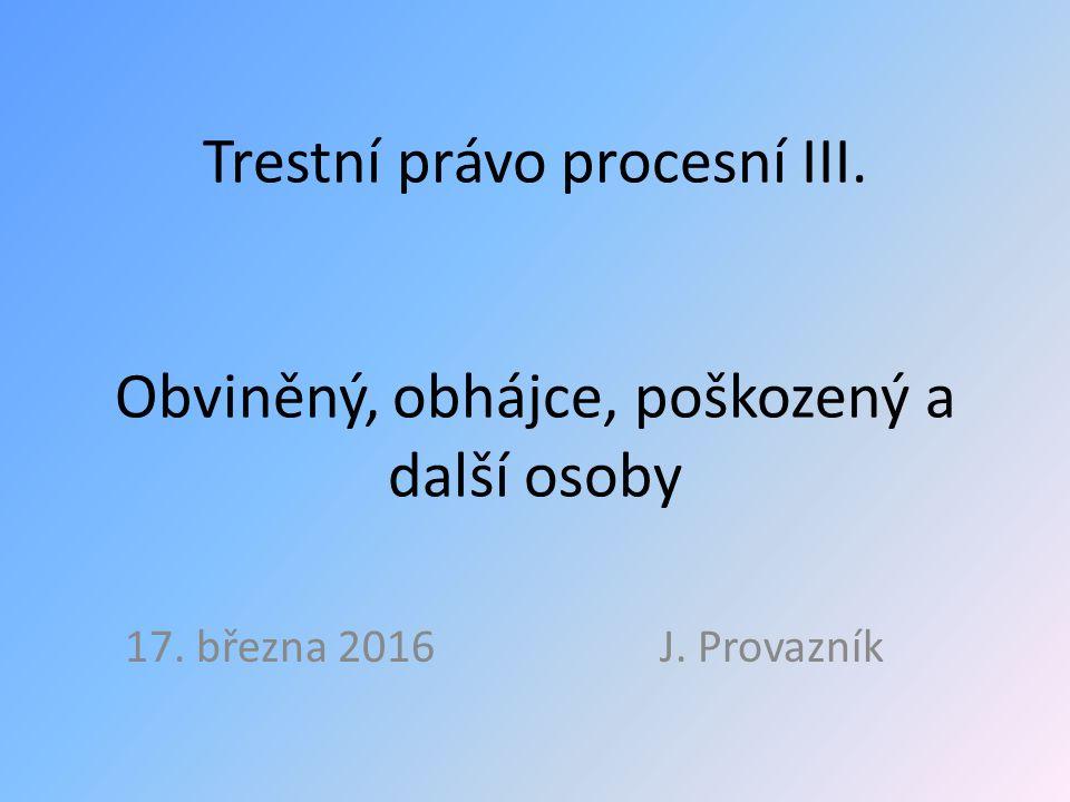 Trestní právo procesní III. Obviněný, obhájce, poškozený a další osoby 17. března 2016 J. Provazník