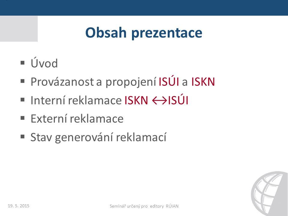 Obsah prezentace  Úvod  Provázanost a propojení ISÚI a ISKN  Interní reklamace ISKN ↔ISÚI  Externí reklamace  Stav generování reklamací 19. 5. 20