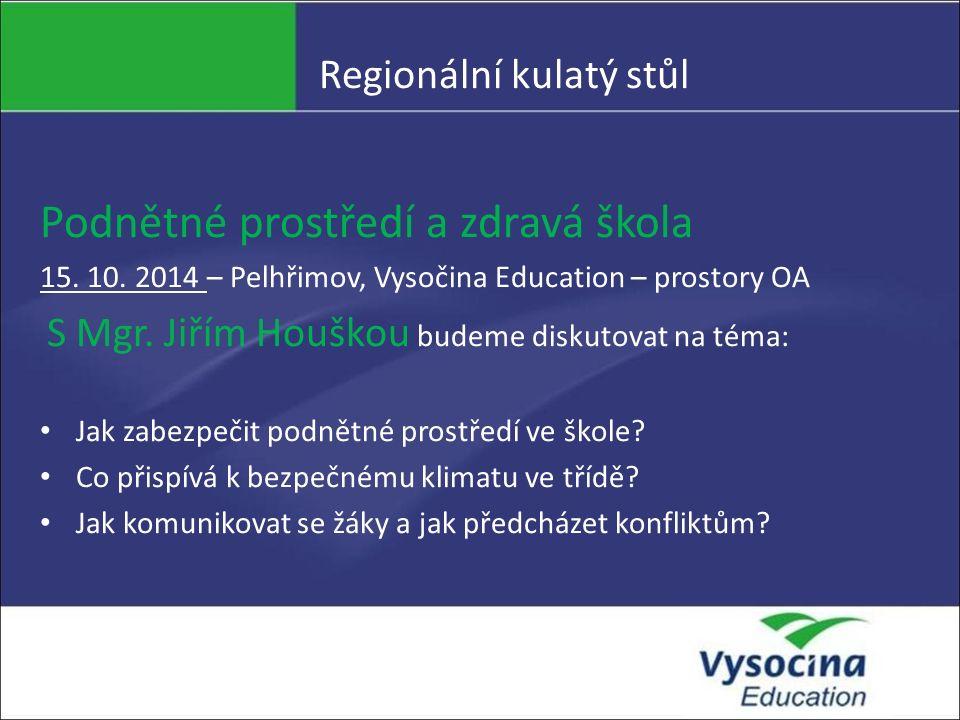 Regionální kulatý stůl Podnětné prostředí a zdravá škola 15. 10. 2014 – Pelhřimov, Vysočina Education – prostory OA S Mgr. Jiřím Houškou budeme diskut
