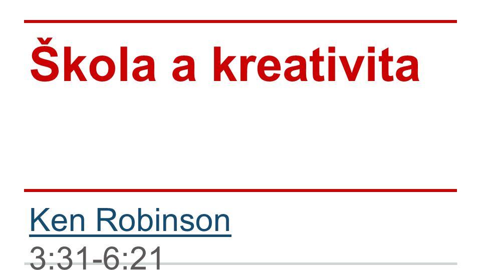 Škola a kreativita Ken Robinson 3:31-6:21