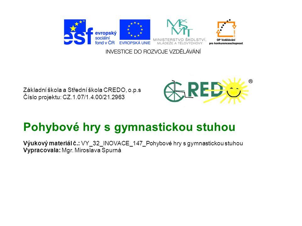 Základní škola a Střední škola CREDO, o.p.s Číslo projektu: CZ.1.07/1.4.00/21.2963 Pohybové hry s gymnastickou stuhou Výukový materiál č.: VY_32_INOVACE_147_Pohybové hry s gymnastickou stuhou Vypracovala: Mgr.