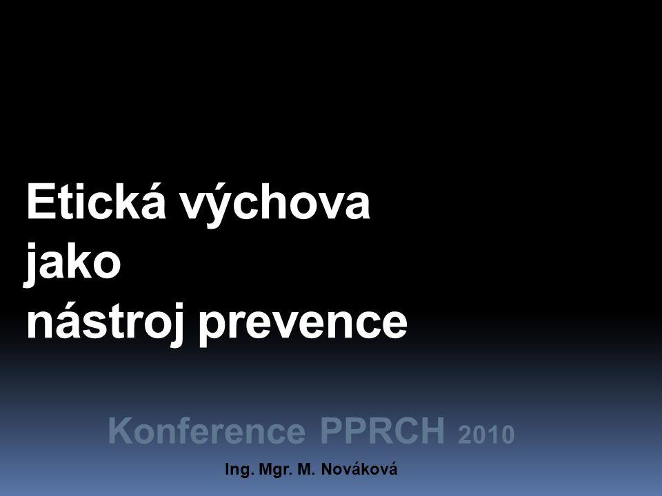 Etická výchova jako nástroj prevence Konference PPRCH 2010 Ing. Mgr. M. Nováková