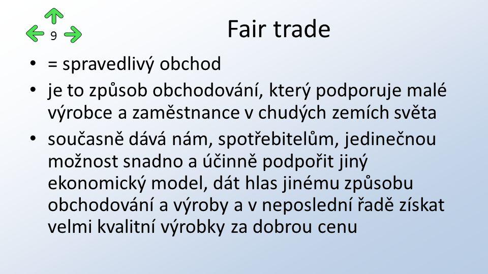 = spravedlivý obchod je to způsob obchodování, který podporuje malé výrobce a zaměstnance v chudých zemích světa současně dává nám, spotřebitelům, jedinečnou možnost snadno a účinně podpořit jiný ekonomický model, dát hlas jinému způsobu obchodování a výroby a v neposlední řadě získat velmi kvalitní výrobky za dobrou cenu Fair trade 9