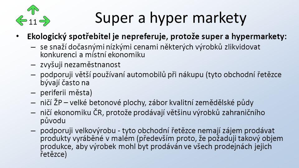 Ekologický spotřebitel je nepreferuje, protože super a hypermarkety: – se snaží dočasnými nízkými cenami některých výrobků zlikvidovat konkurenci a místní ekonomiku – zvyšuji nezaměstnanost – podporuji větší používaní automobilů při nákupu (tyto obchodní řetězce bývají často na – periferii města) – ničí ŽP – velké betonové plochy, zábor kvalitní zemědělské půdy – ničí ekonomiku ČR, protože prodávají většinu výrobků zahraničního původu – podporuji velkovýrobu - tyto obchodní řetězce nemají zájem prodávat produkty vyráběné v malém (především proto, že požaduji takový objem produkce, aby výrobek mohl byt prodáván ve všech prodejnách jejich řetězce) Super a hyper markety 11