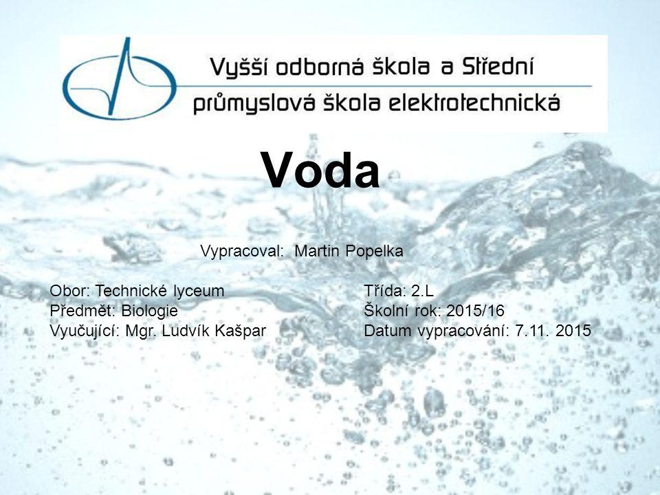 Voda Vypracoval: Martin Popelka Obor: Technické lyceum Třída: 2.L Předmět: Biologie Školní rok: 2015/16 Vyučující: Mgr.