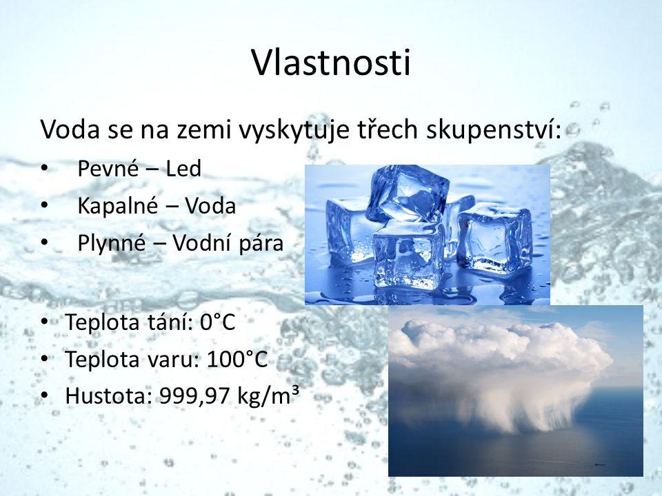 Vlastnosti Voda se na zemi vyskytuje třech skupenství: Pevné – Led Kapalné – Voda Plynné – Vodní pára Teplota tání: 0°C Teplota varu: 100°C Hustota: 999,97 kg/m³