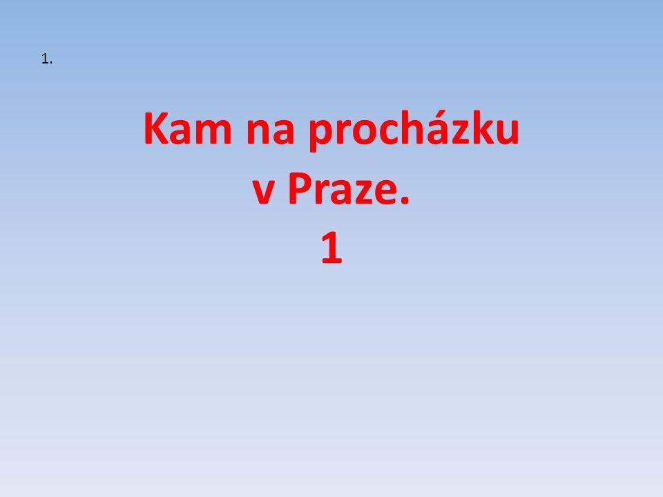 Kam na procházku v Praze. 1 1.