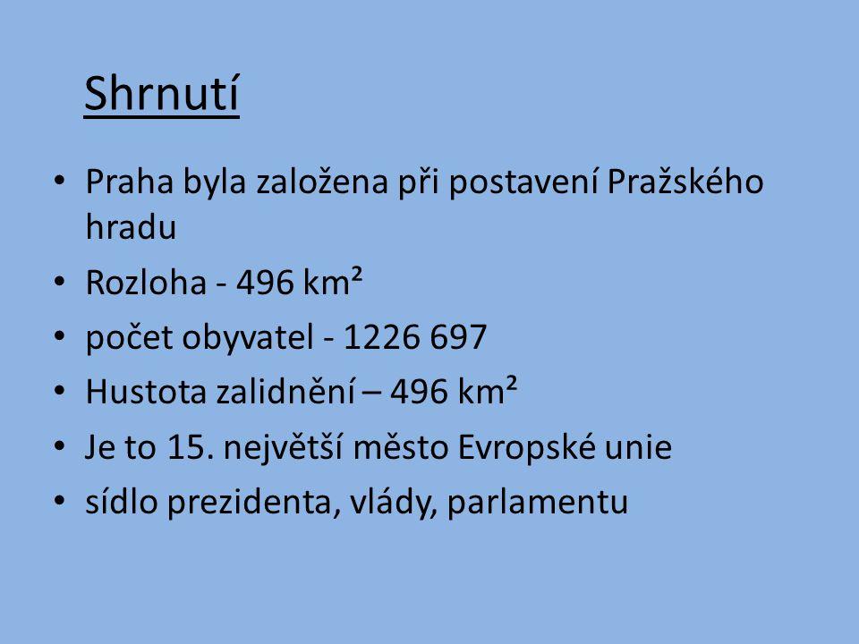 Shrnutí Praha byla založena při postavení Pražského hradu Rozloha - 496 km² počet obyvatel - 1226 697 Hustota zalidnění – 496 km² Je to 15.