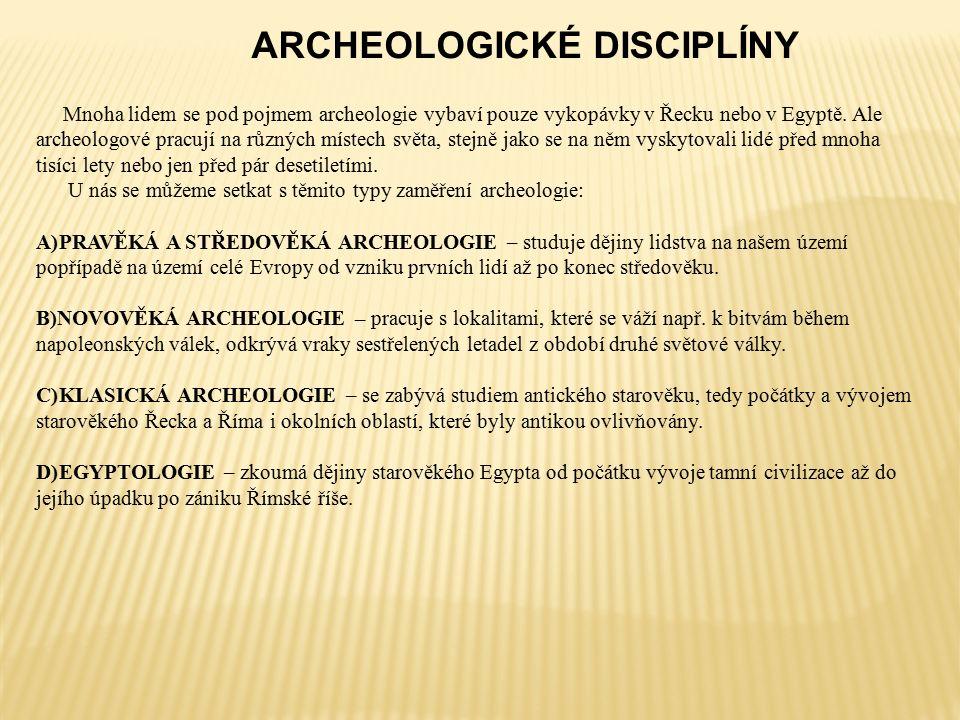 ARCHEOLOGICKÉ DISCIPLÍNY Mnoha lidem se pod pojmem archeologie vybaví pouze vykopávky v Řecku nebo v Egyptě.