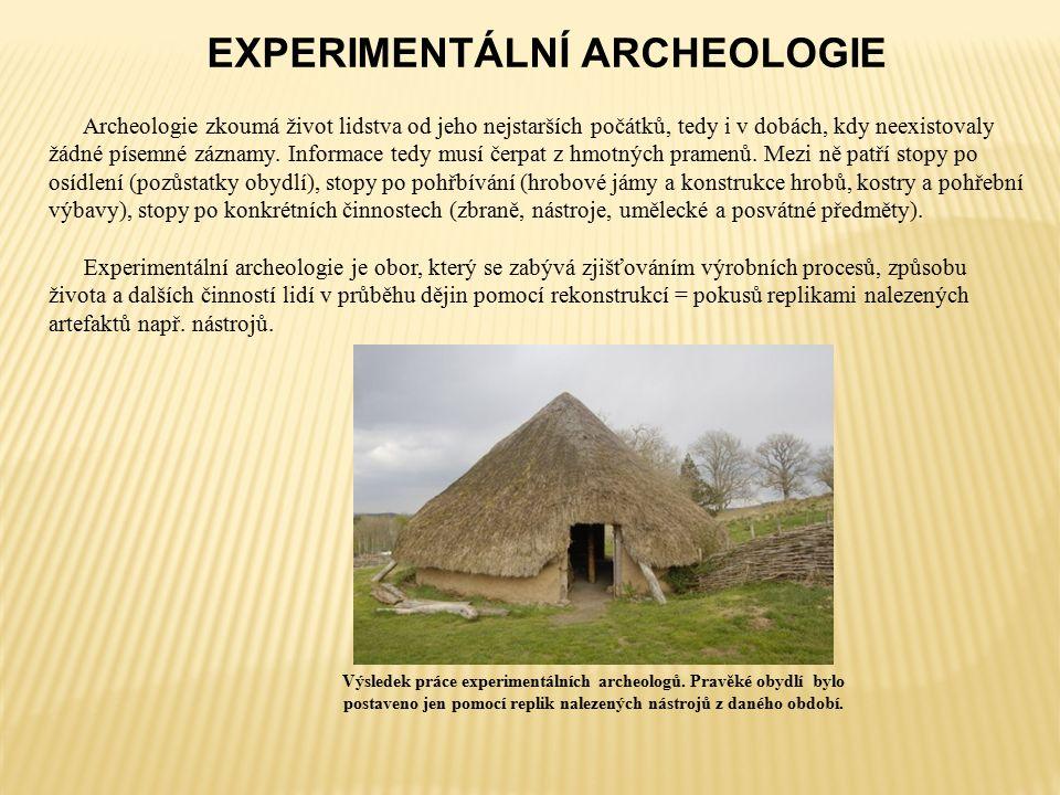EXPERIMENTÁLNÍ ARCHEOLOGIE Archeologie zkoumá život lidstva od jeho nejstarších počátků, tedy i v dobách, kdy neexistovaly žádné písemné záznamy.