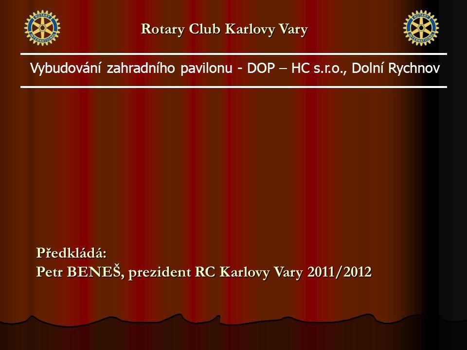 Rotary Club Karlovy Vary Předkládá: Petr BENEŠ, prezident RC Karlovy Vary 2011/2012 Vybudování zahradního pavilonu - DOP – HC s.r.o., Dolní Rychnov